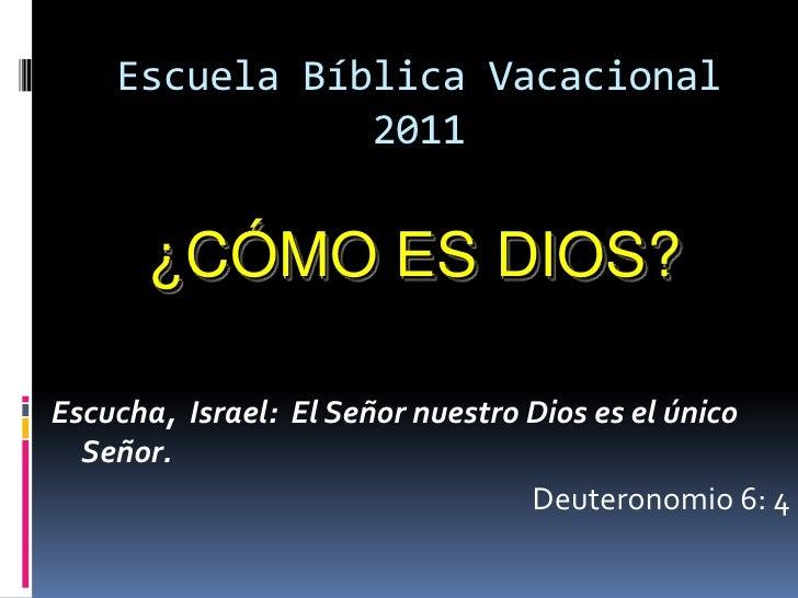 Escuela Bíblica Vacacional               2011      ¿CÓMO ES DIOS?Escucha, Israel: El Señor nuestro Dios es el único  Señor...