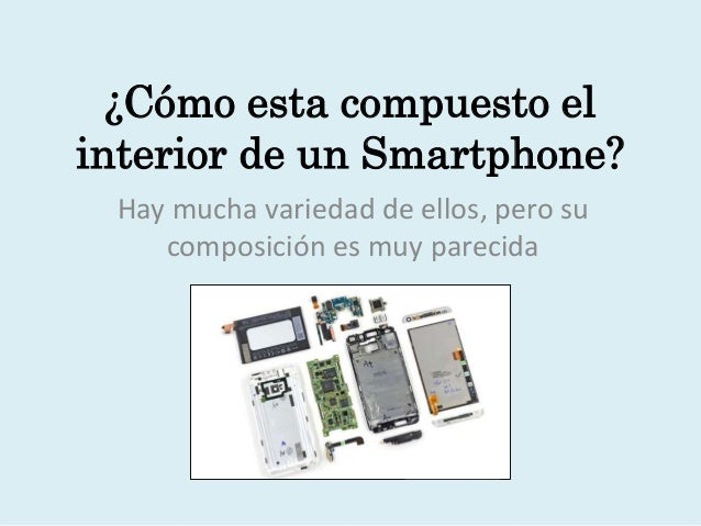 ¿Cómo esta compuesto el  interior de un Smartphone?  Hay mucha variedad de ellos, pero su  composición es muy parecida