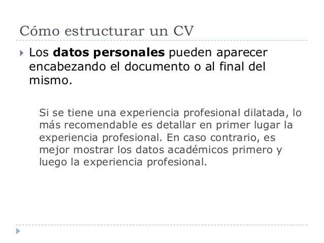 Cómo estructurar un CV  Los datos personales pueden aparecer encabezando el documento o al final del mismo. Si se tiene u...