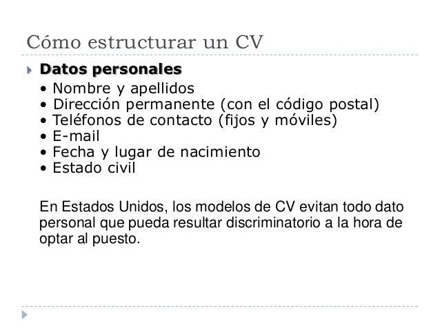 Cómo estructurar un CV  Datos personales • Nombre y apellidos • Dirección permanente (con el código postal) • Teléfonos d...