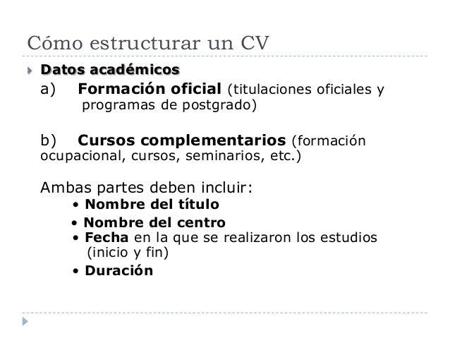 Cómo estructurar un CV  Datos académicos a) Formación oficial (titulaciones oficiales y programas de postgrado) b) Cursos...