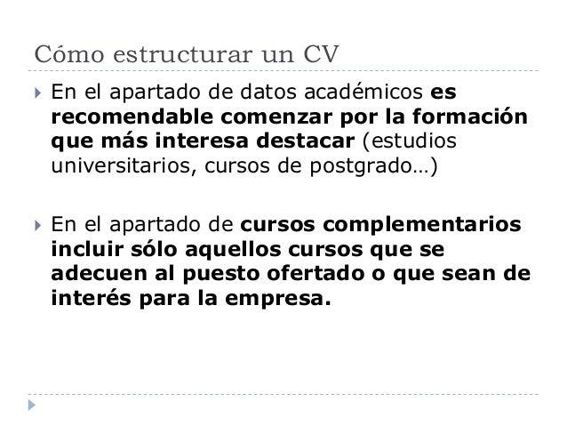 Cómo estructurar un CV  En el apartado de datos académicos es recomendable comenzar por la formación que más interesa des...