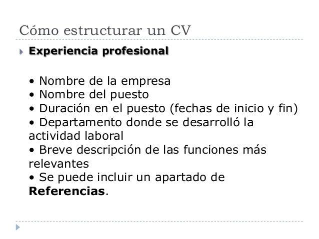 Cómo estructurar un CV  Experiencia profesional • Nombre de la empresa • Nombre del puesto • Duración en el puesto (fecha...