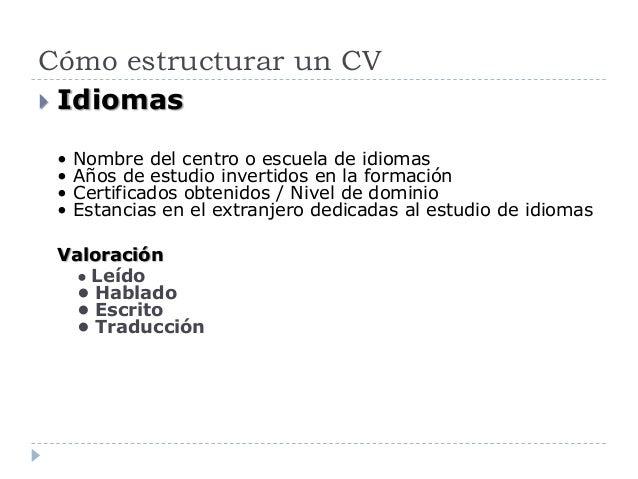 Cómo estructurar un CV  Idiomas • Nombre del centro o escuela de idiomas • Años de estudio invertidos en la formación • C...