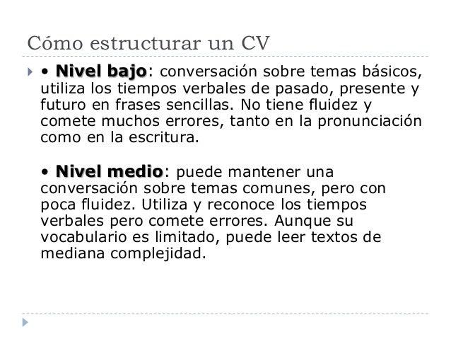 Cómo estructurar un CV  • Nivel bajo: conversación sobre temas básicos, utiliza los tiempos verbales de pasado, presente ...