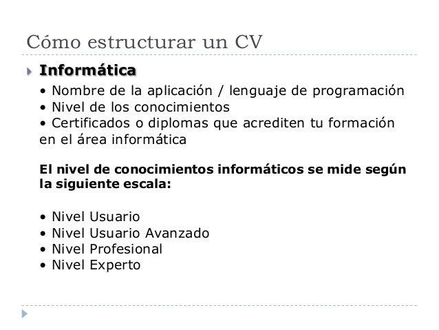 Cómo estructurar un CV  Informática • Nombre de la aplicación / lenguaje de programación • Nivel de los conocimientos • C...