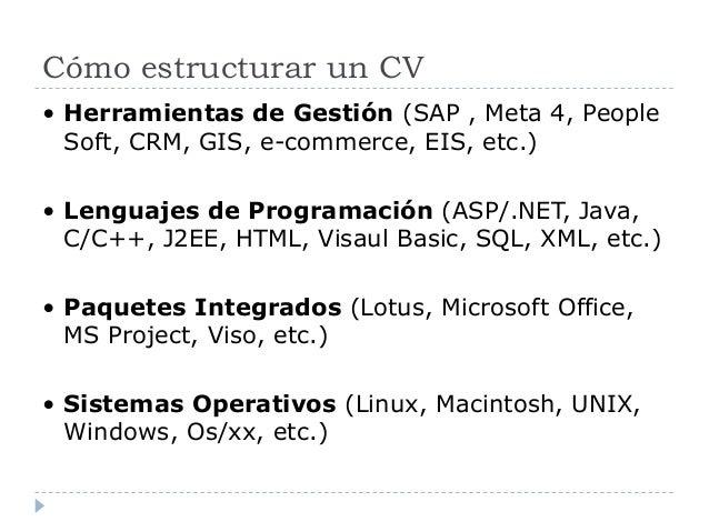 Cómo estructurar un CV • Herramientas de Gestión (SAP , Meta 4, People Soft, CRM, GIS, e-commerce, EIS, etc.) • Lenguajes ...