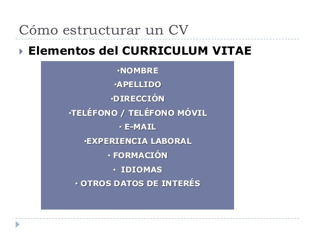 Cómo estructurar un CV  Elementos del CURRICULUM VITAE •NOMBRE •APELLIDO •DIRECCIÓN •TELÉFONO / TELÉFONO MÓVIL • E-MAIL •...