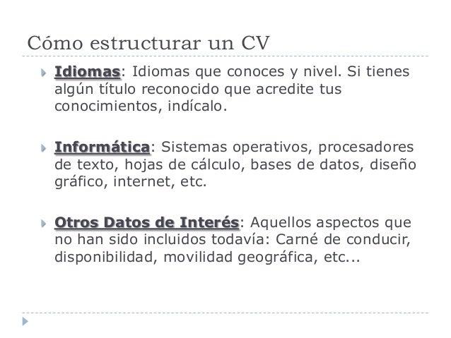 Cómo estructurar un CV  Idiomas: Idiomas que conoces y nivel. Si tienes algún título reconocido que acredite tus conocimi...