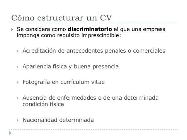 Cómo estructurar un CV  Se considera como discriminatorio el que una empresa imponga como requisito imprescindible:  Acr...