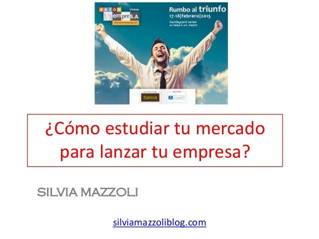¿Cómo estudiar tu mercado para lanzar tu empresa? SILVIA MAZZOLI silviamazzoliblog.com