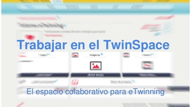 Trabajar en el TwinSpace El espacio colaborativo para eTwinning