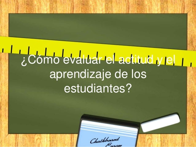 ¿Cómo evaluar el actitud y el aprendizaje de los estudiantes?