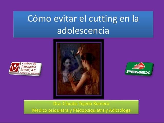 Cómo evitar el cutting en la adolescencia Dra. Claudia Tejeda Romero Medico psiquiatra y Paidopsiquiatra y Adictologa