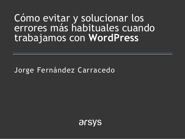 Jorge Fernández Carracedo Cómo evitar y solucionar los errores más habituales cuando trabajamos con WordPress