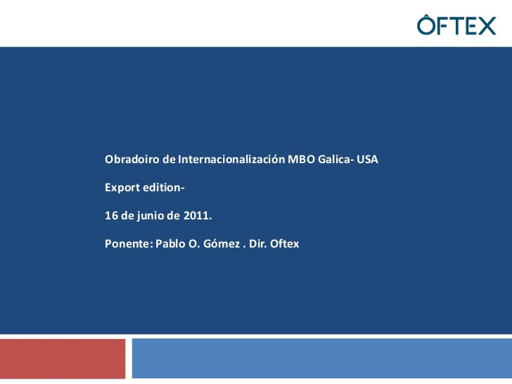Obradoiro de Internacionalización MBO Galica- USA<br />Export edition-<br />16 de junio de 2011.<br />Ponente: Pablo O. Gó...