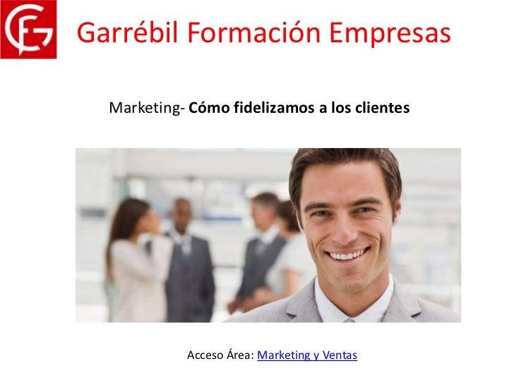 Garrébil Formación Empresas  Marketing- Cómo fidelizamos a los clientes            Acceso Área: Marketing y Ventas