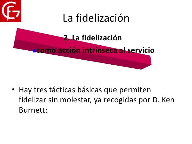La fidelización             2. La fidelización      como acción intrínseca al servicio• Hay tres tácticas básicas que per...