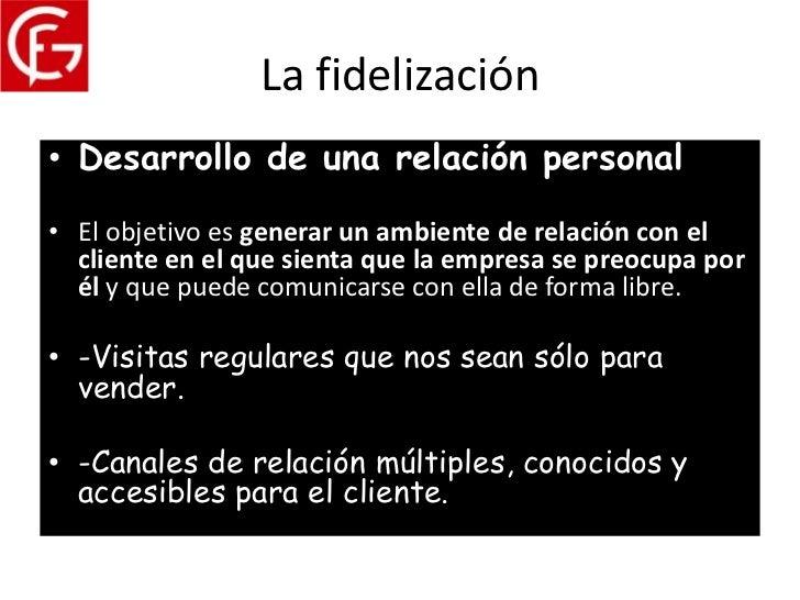 La fidelización• Desarrollo de una relación personal• El objetivo es generar un ambiente de relación con el  cliente en el...