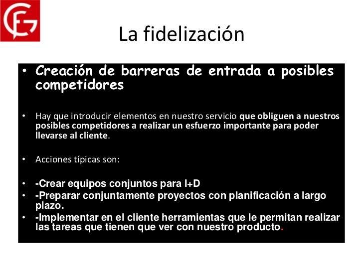 La fidelización• Creación de barreras de entrada a posibles  competidores• Hay que introducir elementos en nuestro servici...