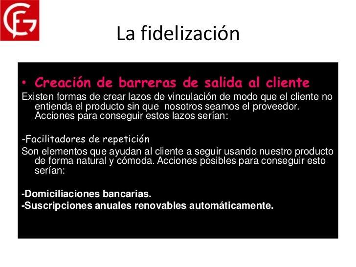 La fidelización• Creación de barreras de salida al clienteExisten formas de crear lazos de vinculación de modo que el clie...
