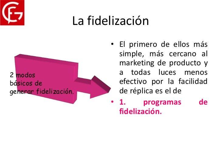 La fidelización                           • El primero de ellos más                             simple, más cercano al    ...