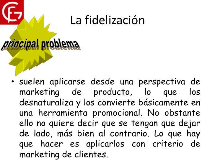 La fidelización• suelen aplicarse desde una perspectiva de  marketing de producto, lo que los  desnaturaliza y los convier...