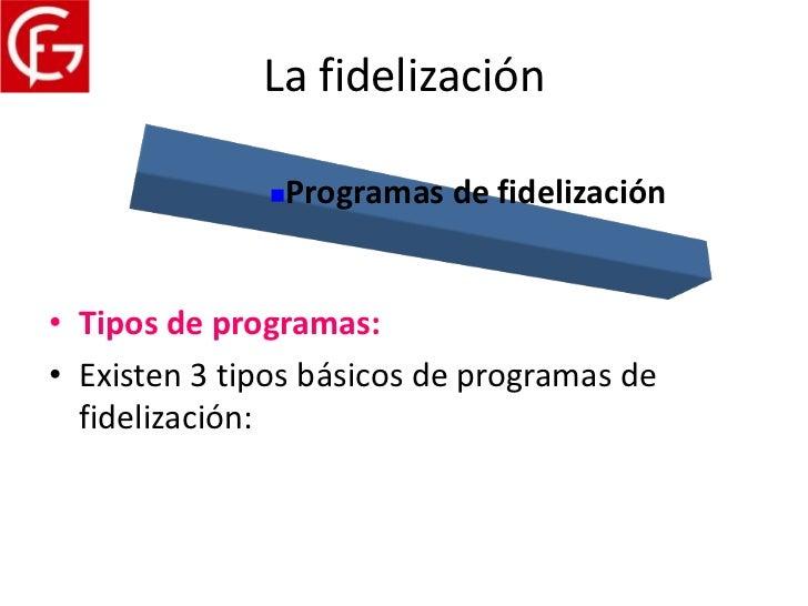 La fidelización                 Programas de fidelización• Tipos de programas:• Existen 3 tipos básicos de programas de  ...