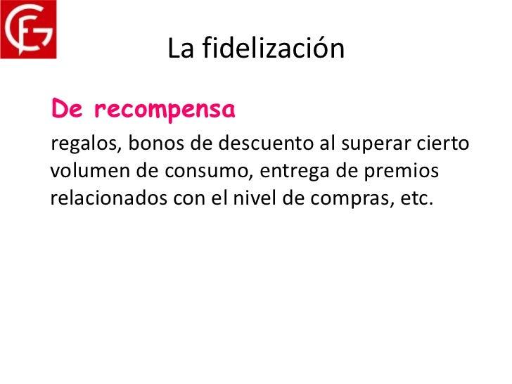 La fidelizaciónDe recompensaregalos, bonos de descuento al superar ciertovolumen de consumo, entrega de premiosrelacionado...