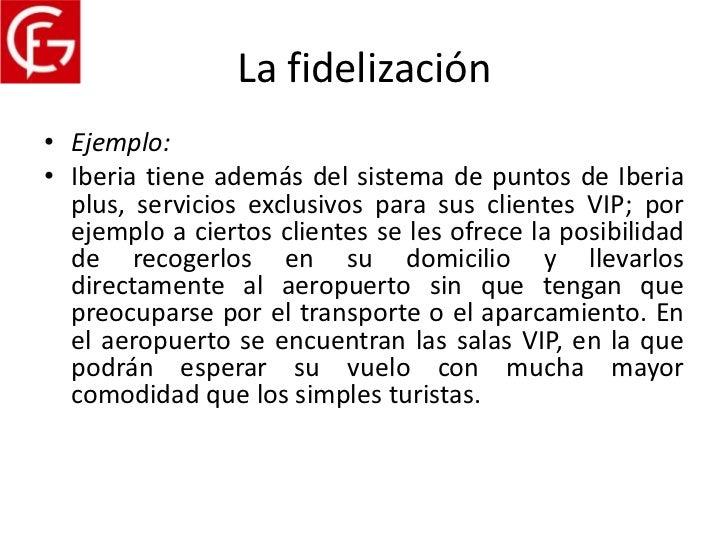 La fidelización• Ejemplo:• Iberia tiene además del sistema de puntos de Iberia  plus, servicios exclusivos para sus client...
