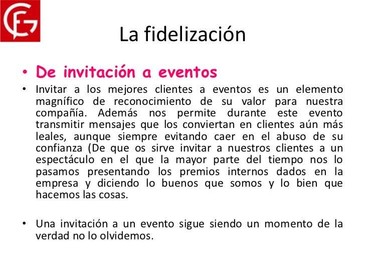 La fidelización• De invitación a eventos• Invitar a los mejores clientes a eventos es un elemento  magnífico de reconocimi...