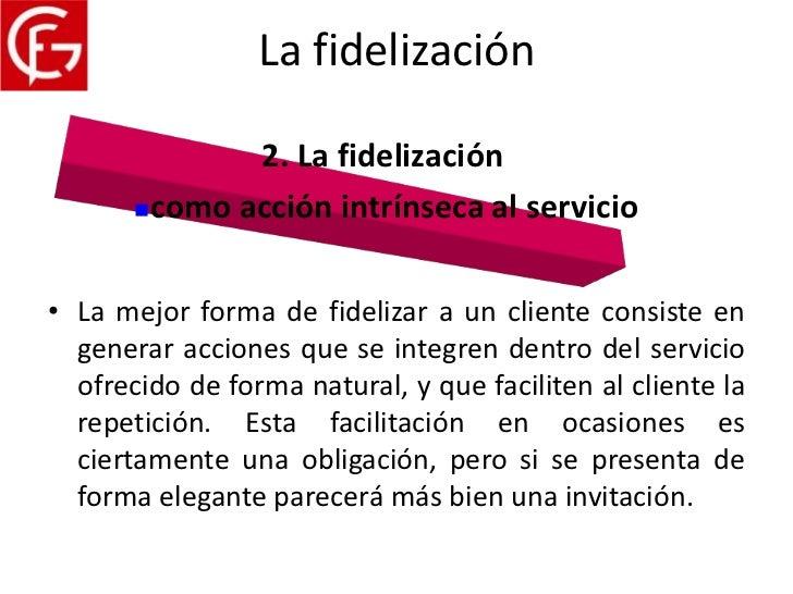 La fidelización              2. La fidelización       como acción intrínseca al servicio• La mejor forma de fidelizar a u...