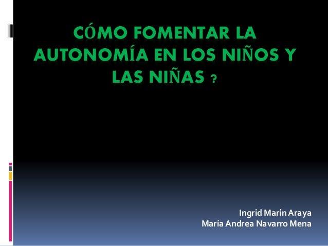 CÓMO FOMENTAR LA AUTONOMÍA EN LOS NIÑOS Y LAS NIÑAS ? Ingrid Marín Araya María Andrea Navarro Mena