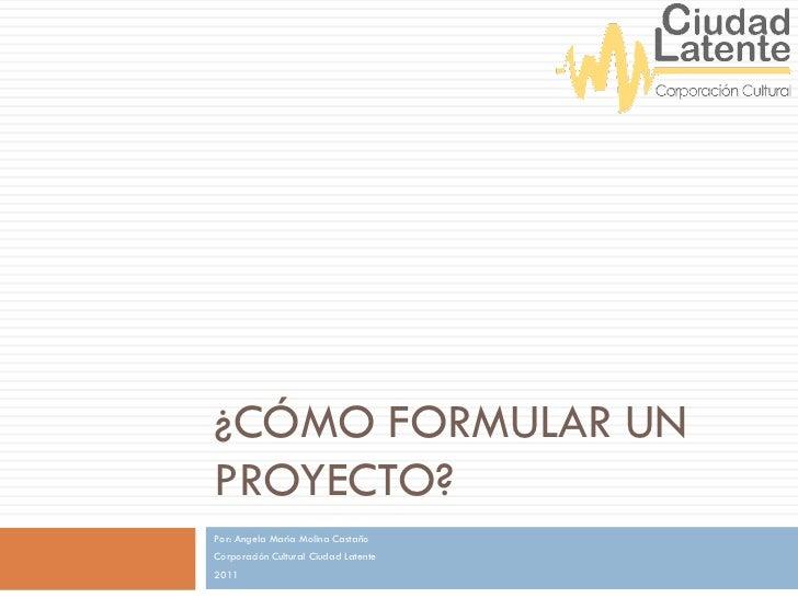 ¿CÓMO FORMULAR UNPROYECTO?Por: Angela María Molina CastañoCorporación Cultural Ciudad Latente2011