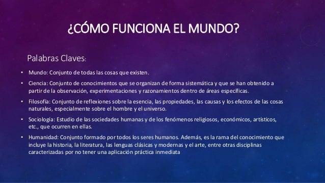 ¿CÓMO FUNCIONA EL MUNDO? • Mundo: Conjunto de todas las cosas que existen. • Ciencia: Conjunto de conocimientos que se org...