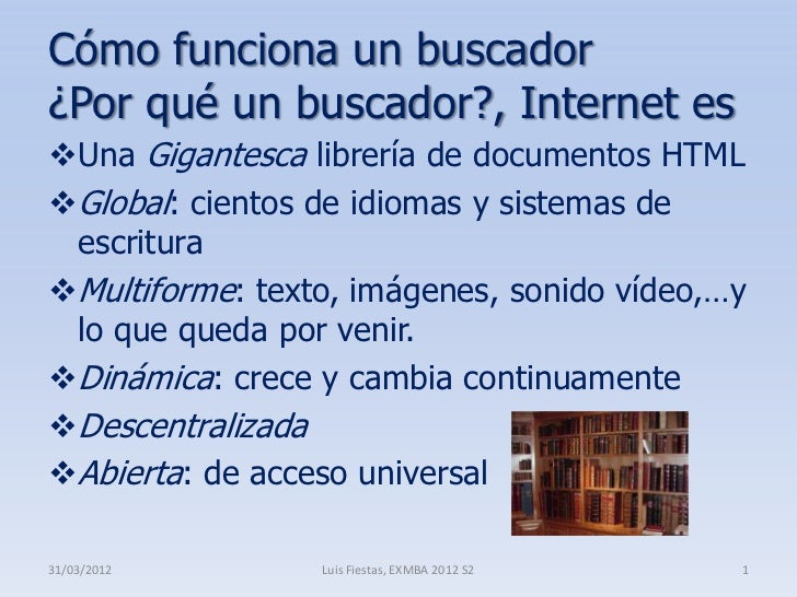 Cómo funciona un buscador¿Por qué un buscador?, Internet esUna Gigantesca librería de documentos HTMLGlobal: cientos de ...