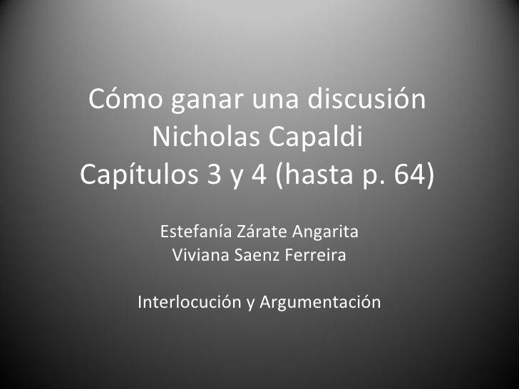 Cómo ganar una discusión Nicholas Capaldi Capítulos 3 y 4 (hasta p. 64) Estefanía Zárate Angarita Viviana Saenz Ferreira I...