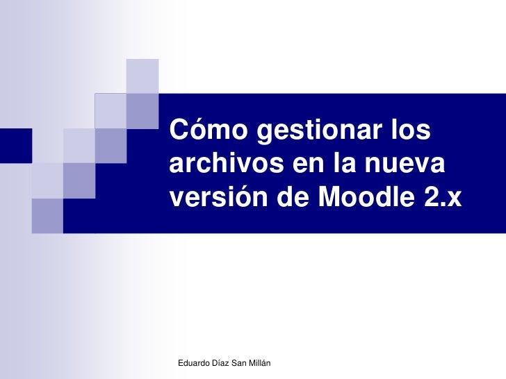 Cómo gestionar losarchivos en la nuevaversión de Moodle 2.xEduardo Díaz San Millán