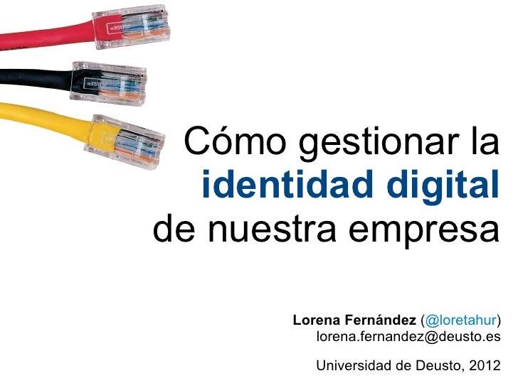 Cómo gestionar la  identidad digitalde nuestra empresa       Lorena Fernández (@loretahur)          lorena.fernandez@deust...