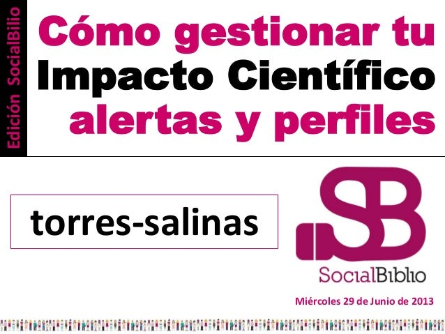Cómo gestionar tu Impacto Científico alertas y perfiles Miércoles 29 de Junio de 2013 torres-salinas EdiciónSocialBilio