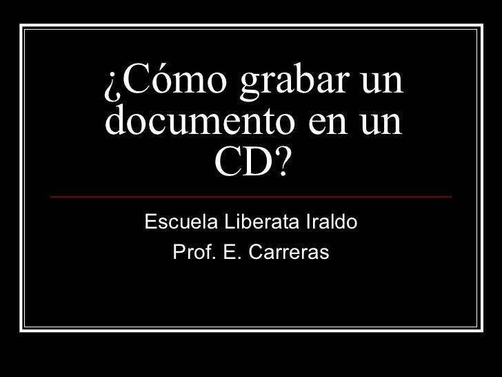 ¿Cómo grabar un documento en un CD? Escuela Liberata Iraldo Prof. E. Carreras
