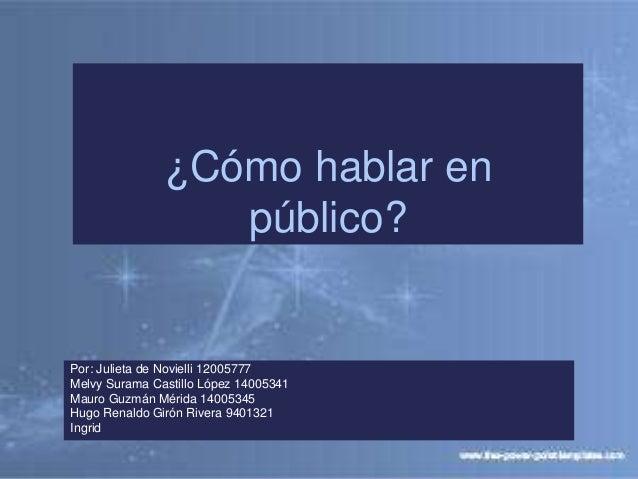 ¿Cómo hablar en público? Por: Julieta de Novielli 12005777 Melvy Surama Castillo López 14005341 Mauro Guzmán Mérida 140053...