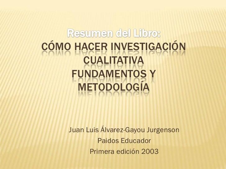 CÓMO HACER INVESTIGACIÓN      CUALITATIVA    FUNDAMENTOS Y     METODOLOGÍA    Juan Luis Álvarez-Gayou Jurgenson           ...