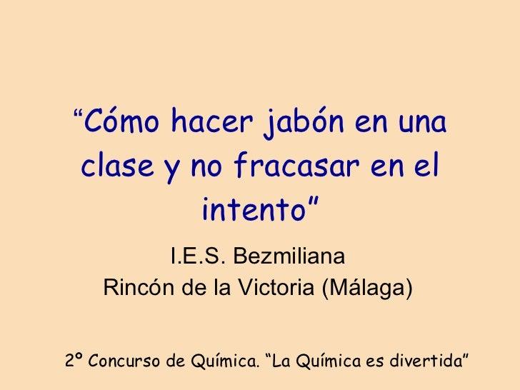 """"""" Cómo hacer jabón en una clase y no fracasar en el intento"""" I.E.S. Bezmiliana Rincón de la Victoria (Málaga) 2º Concurso ..."""