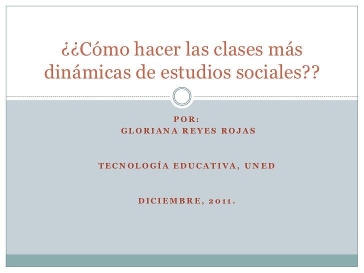 ¿¿Cómo hacer las clases másdinámicas de estudios sociales??                POR:         GLORIANA REYES ROJAS      TECNOLOG...