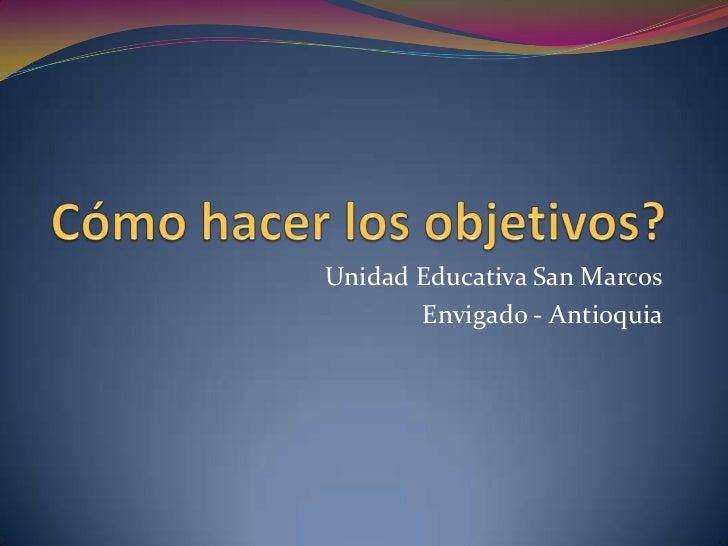 Cómo hacer los objetivos?<br />Unidad Educativa San Marcos<br />Envigado - Antioquia<br />
