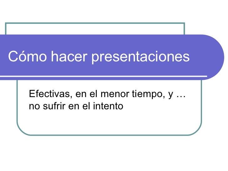 Cómo hacer presentaciones  Efectivas, en el menor tiempo, y …  no sufrir en el intento