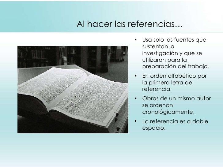 Al hacer las referencias… <ul><li>Usa solo las fuentes que sustentan la investigación y que se utilizaron para la preparac...