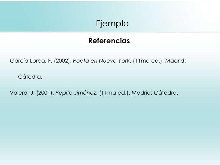 Ejemplo <ul><li>Referencias </li></ul><ul><li>García Lorca, F. (2002).  Poeta en Nueva York . (11ma ed.). Madrid: </li></u...