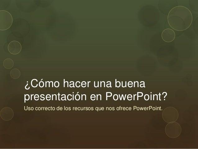 ¿Cómo hacer una buenapresentación en PowerPoint?Uso correcto de los recursos que nos ofrece PowerPoint.